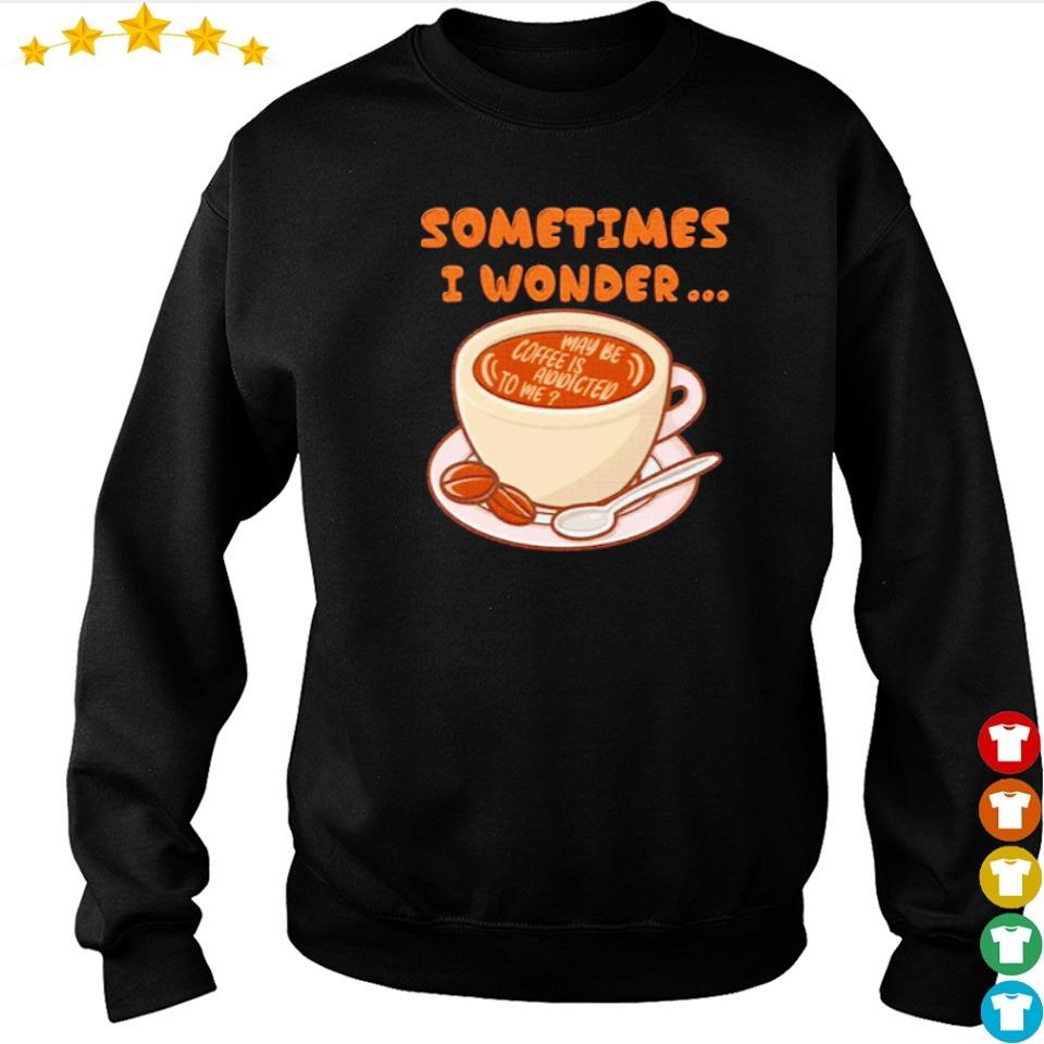 Sometimes I wonder maybe coffee is addicted to me s sweater