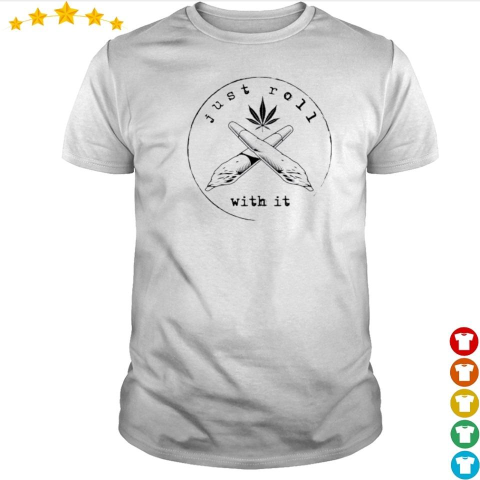Weed just roll with it shirt