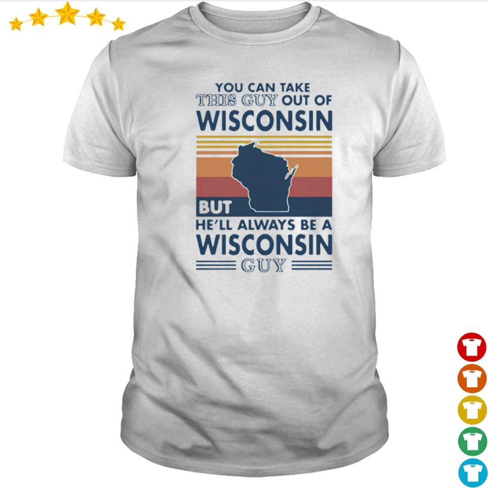 You can take this guy out of Wisconsin but he'll always be a Wisconsin guy shirt