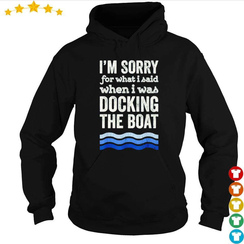 I'm sorry for what I said docking the boat s hoodie