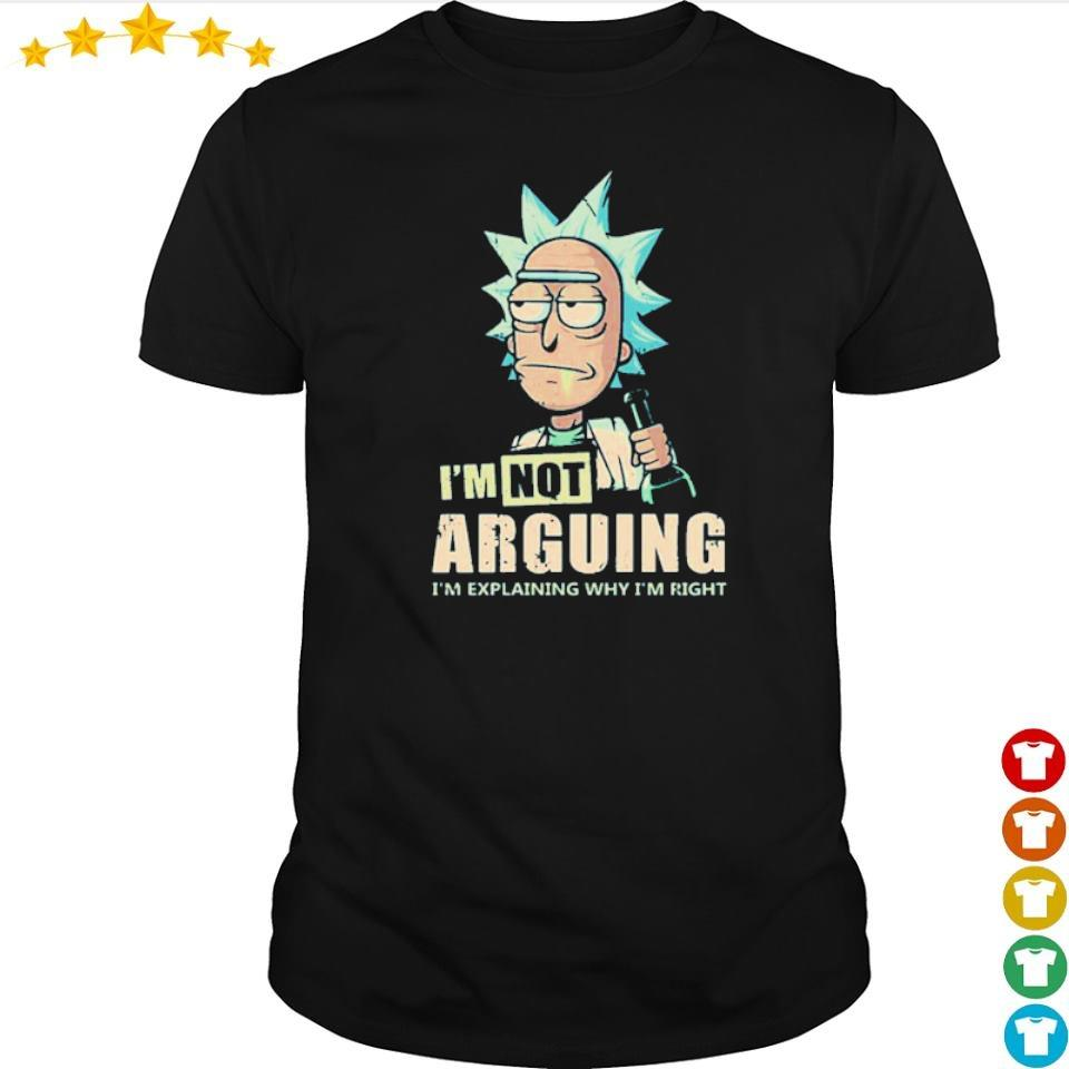 Rick Sanchez I'm not arguing I'm explaining why I'm right shirt