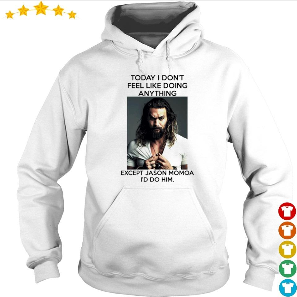 Today I don't feel like doing anything except Jason Momoa I'd do him s hoodie