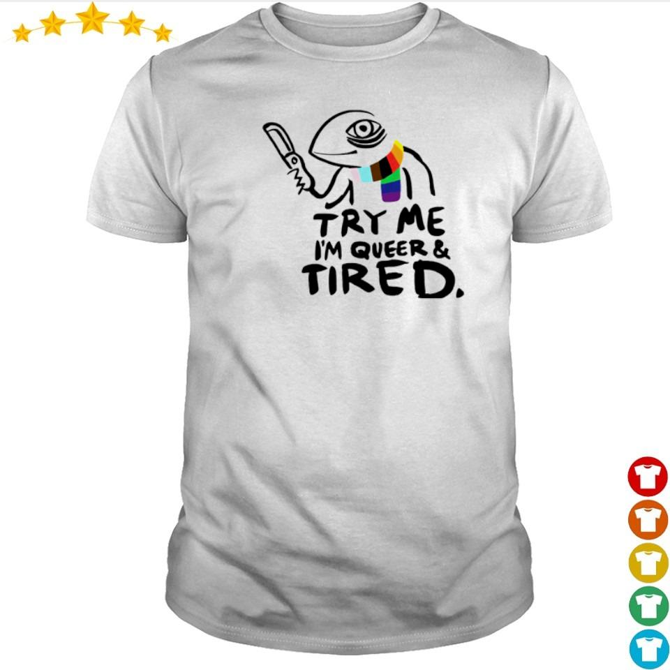 Try me I'm queer and tired shirt