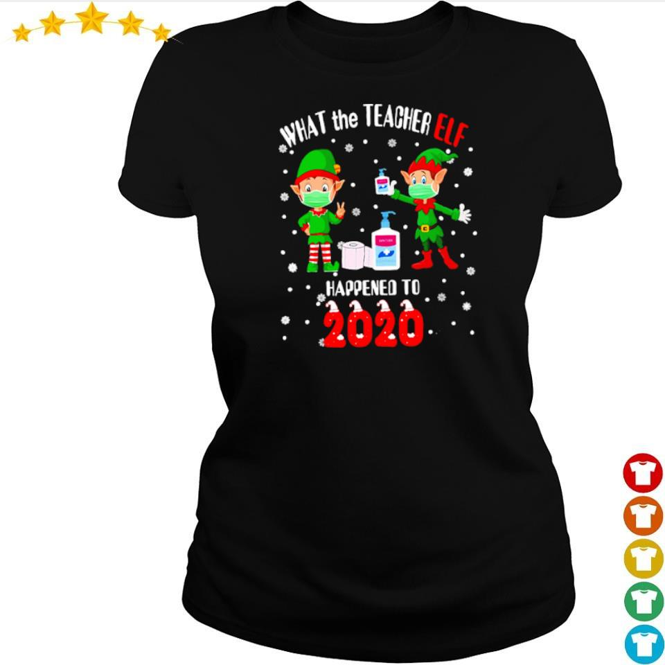 What the teacher Elf happened to 2020 happy Christmas sweater ladies tee