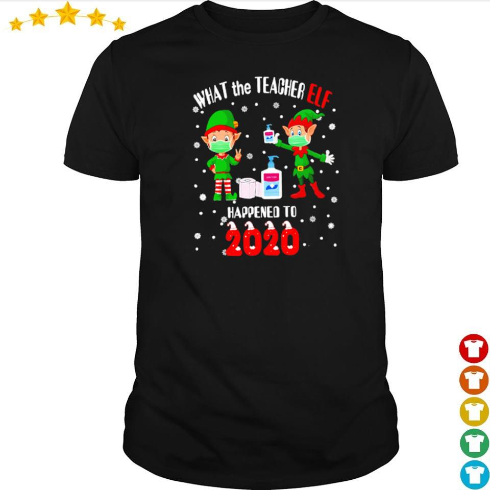 What the teacher Elf happened to 2020 happy Christmas sweater shirt
