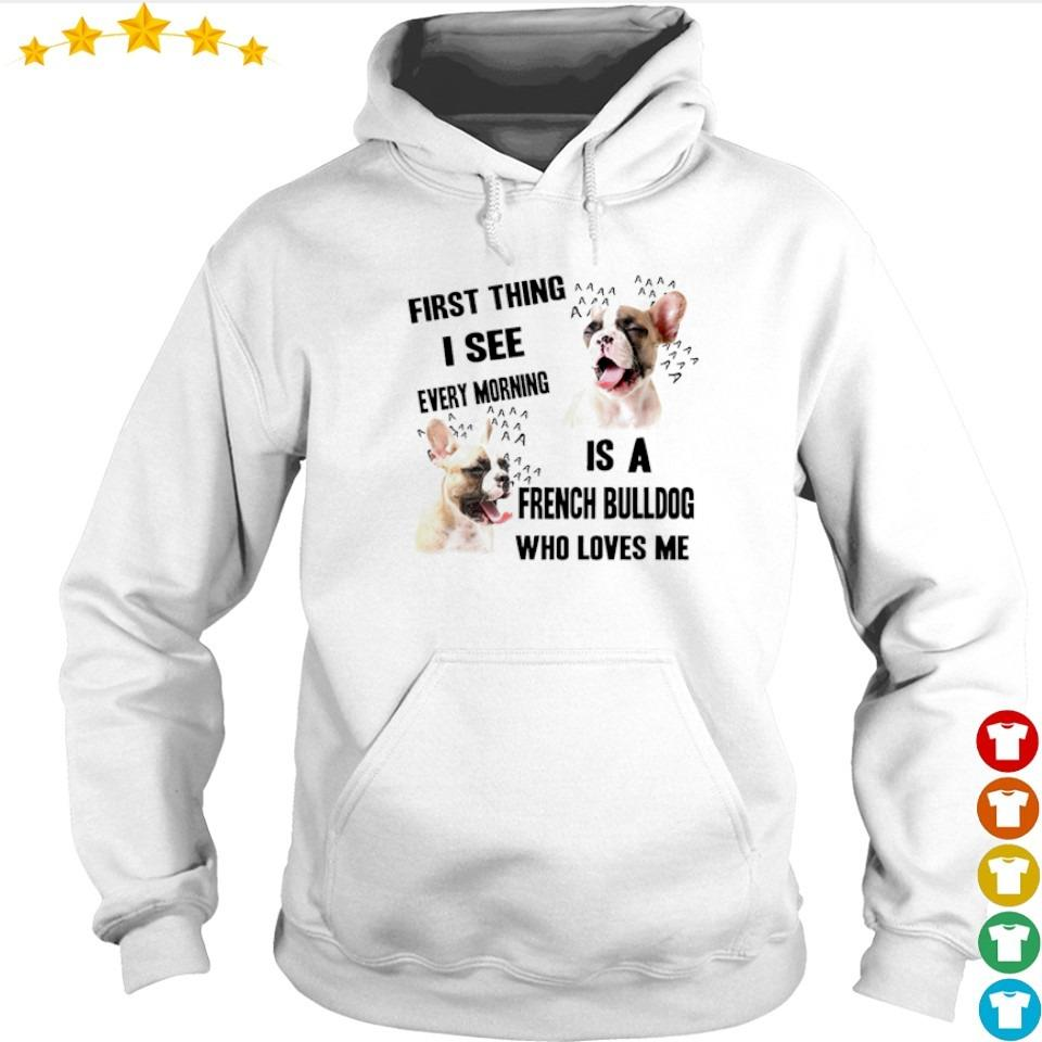 First thing I see every morning is a French Bulldog who loves me s hoodie