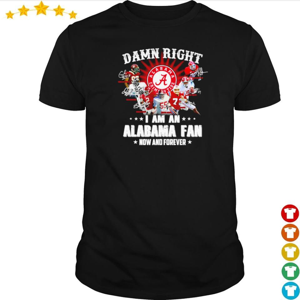 Damn right I am an Alabama Crimson Tide fan now and forever shirt