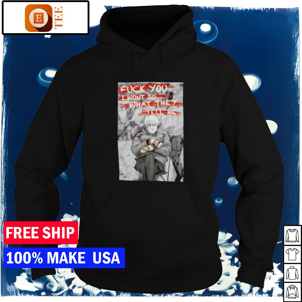 Fuck you I won't do what they tell Bernie Sanders me s hoodie