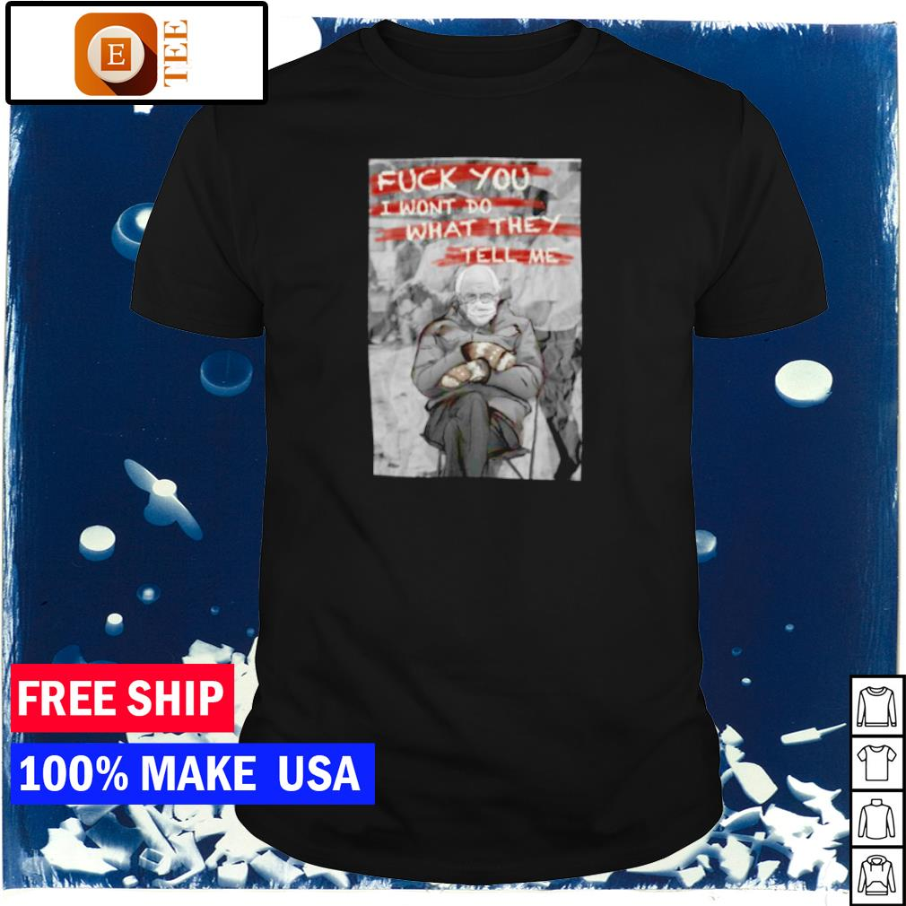 Fuck you I won't do what they tell Bernie Sanders me shirt