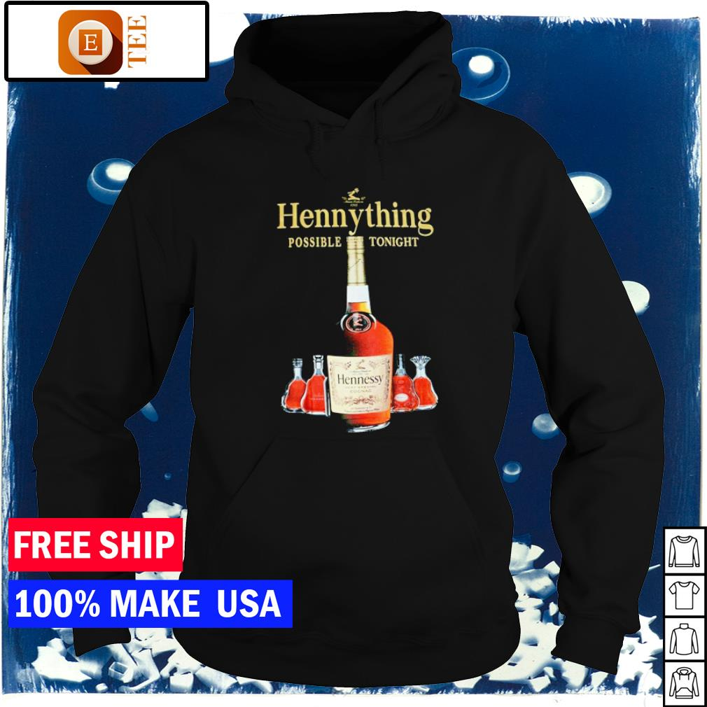 Hennything is possible tonight s hoodie