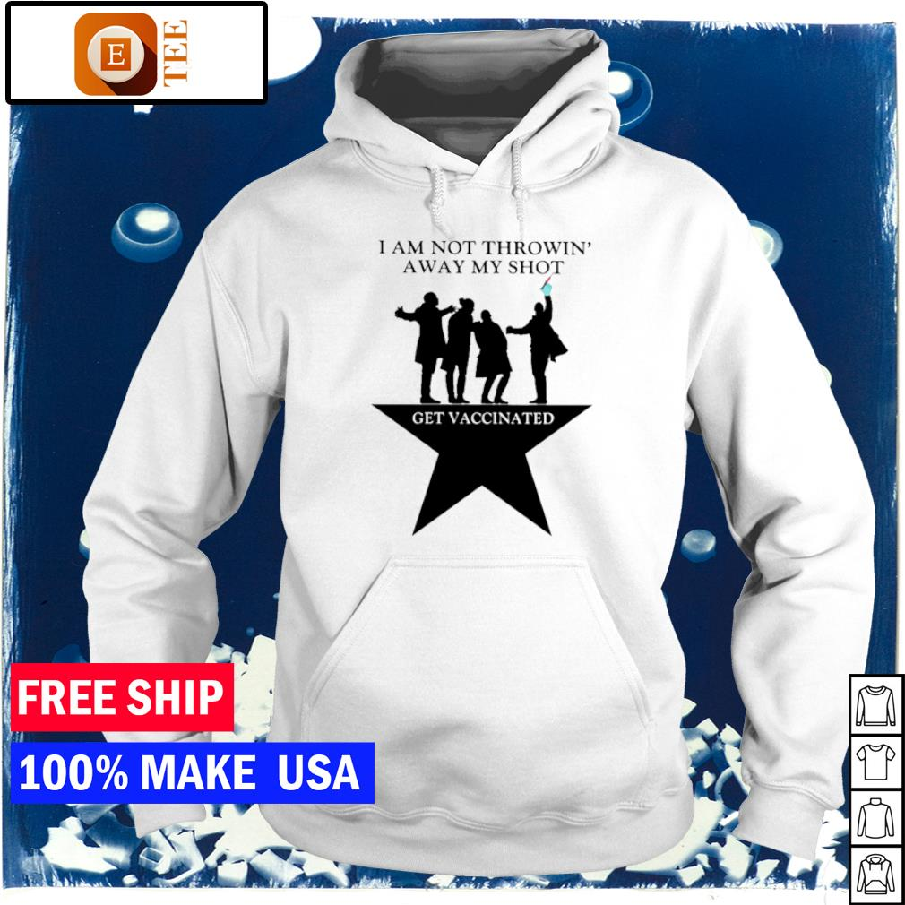 I am not throwin' away my shot get vaccinated s hoodie
