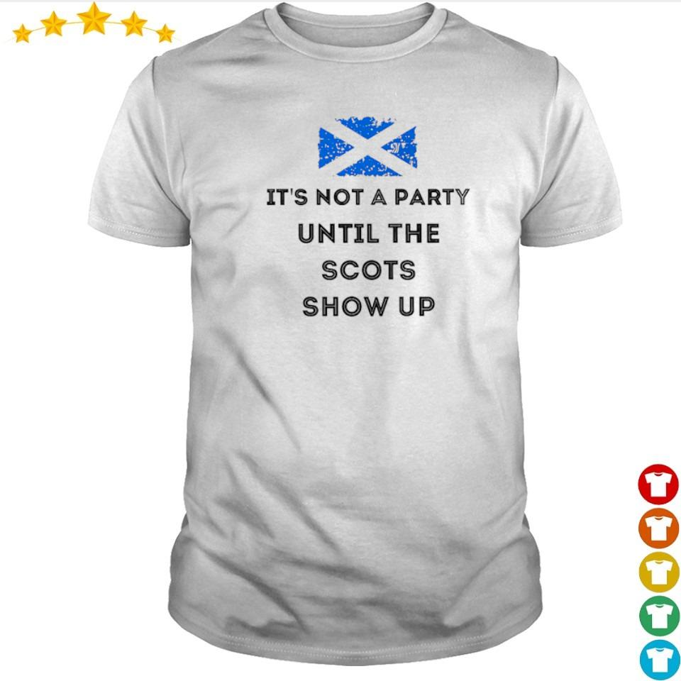 It's not a party until the Scots show up 2021 shirt