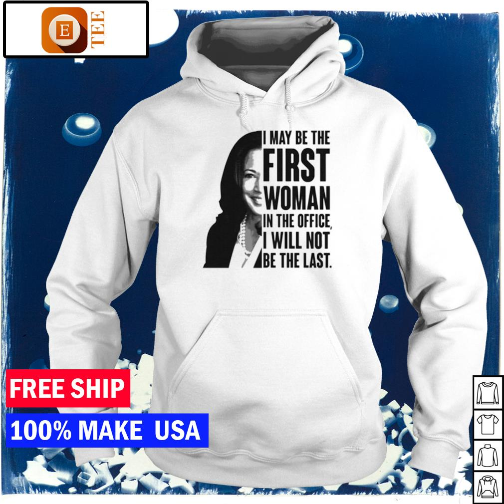 Kamala Harris I may be the first woman in the office I will not be the last s hoodie