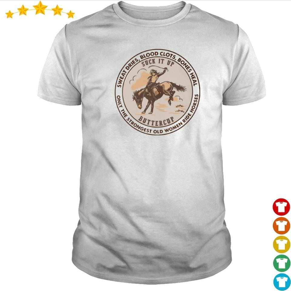 Suck it up buttercup only the stronggest old women ride horses shirt