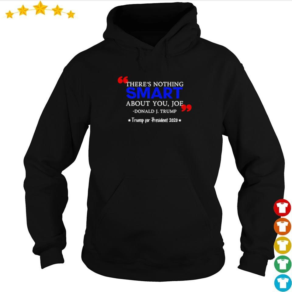 There's nothing smart about you Joe Donald J Trump for president 2020 s hoodie
