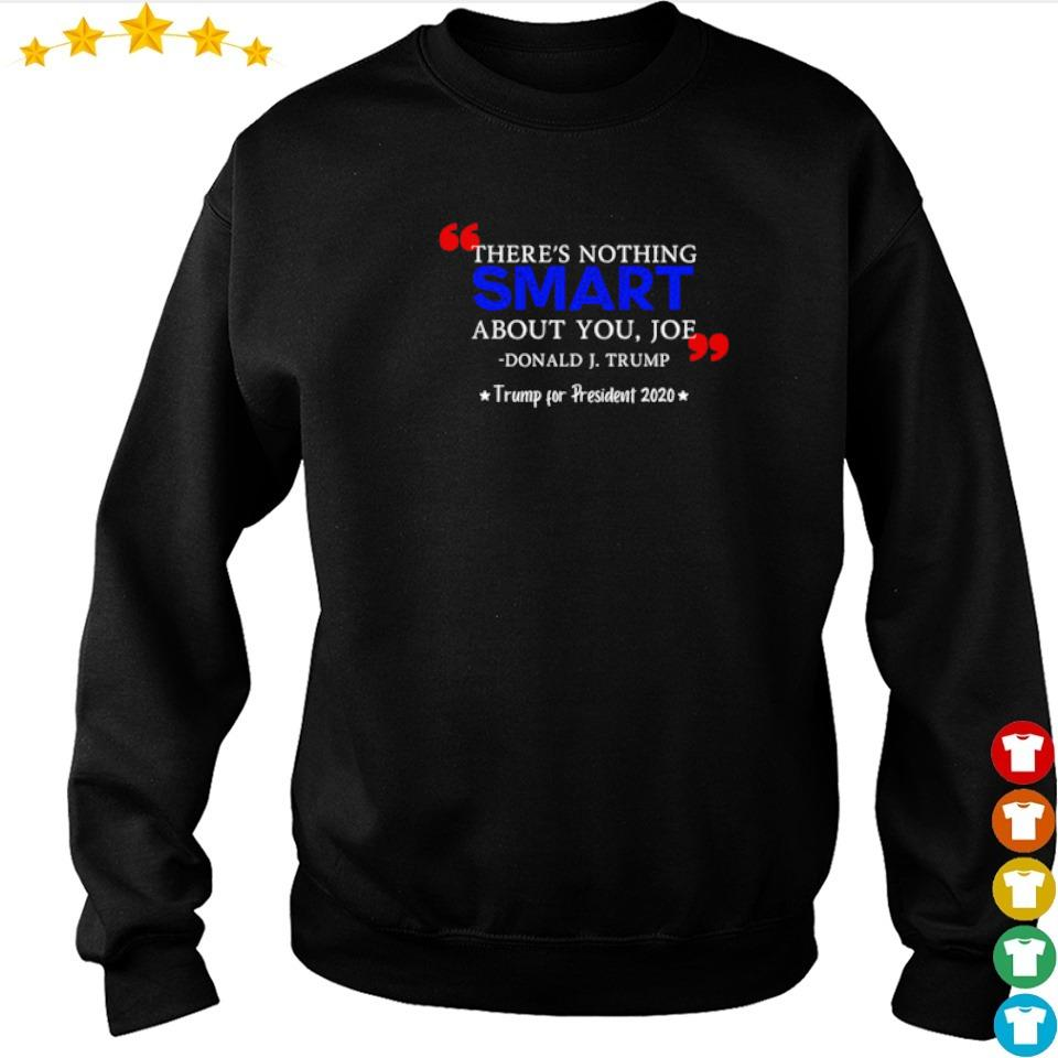 There's nothing smart about you Joe Donald J Trump for president 2020 shirt