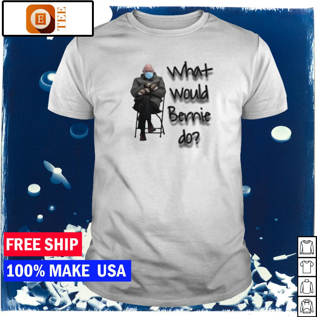 what would Bernie do meme Bernie Sanders shirt